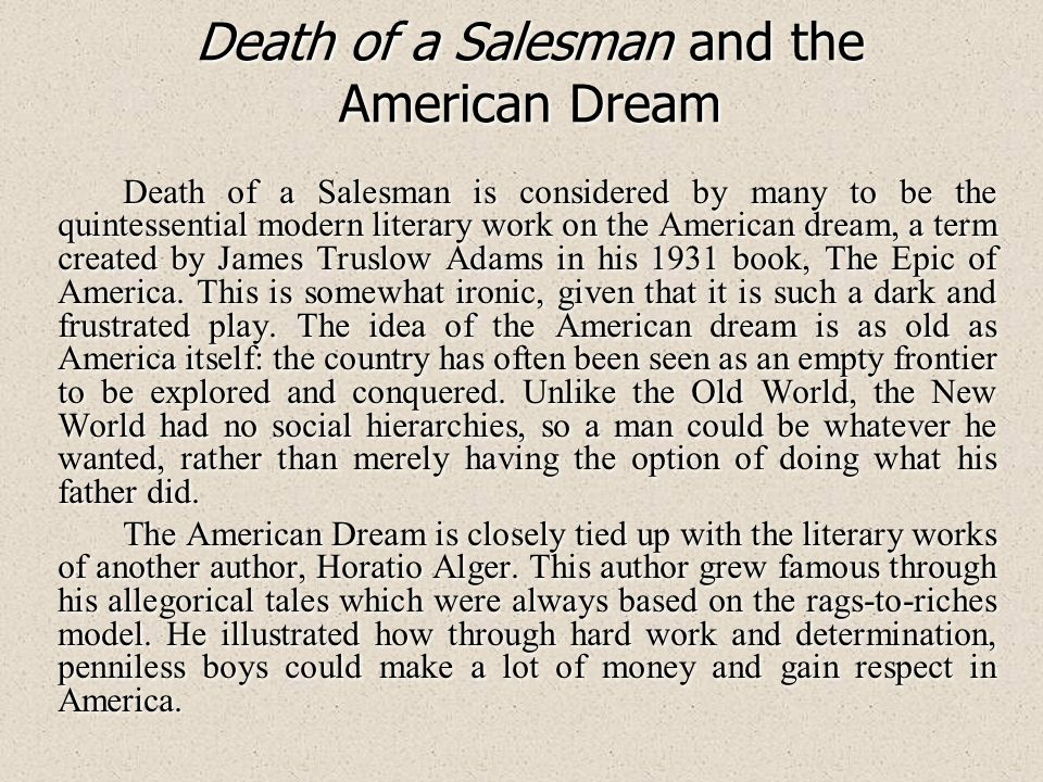 Death of a Salesman and the American Dream Death of a Salesman is considered by many to be the quintessential modern literary work on the American dream, a term created by James Truslow Adams in his 1931 book, The Epic of America.