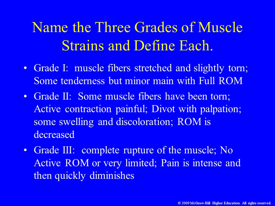 © 2009 McGraw-Hill Higher Education. All rights reserved. Name the Three Grades of Muscle Strains and Define Each. Grade I: muscle fibers stretched an