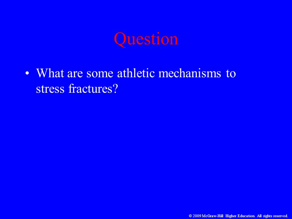 Question What are some athletic mechanisms to stress fractures? © 2009 McGraw-Hill Higher Education. All rights reserved.