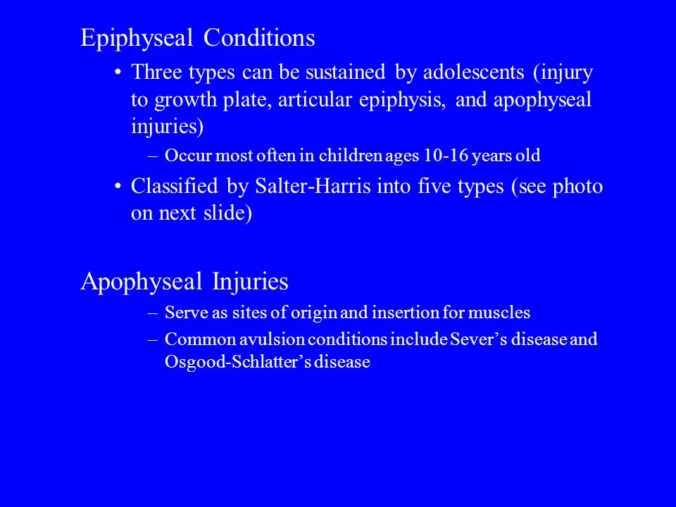 Epiphyseal Conditions Three types can be sustained by adolescents (injury to growth plate, articular epiphysis, and apophyseal injuries) –Occur most o