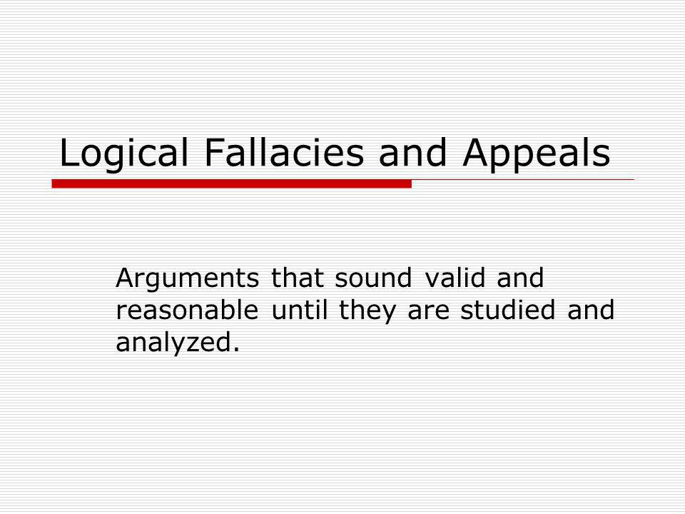 Logical Fallacies and Appeals Arguments that sound valid and reasonable until they are studied and analyzed.