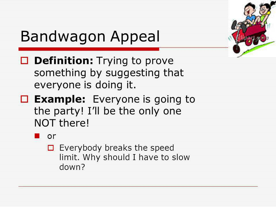 Bandwagon Appeal Definition: Trying to prove something by suggesting that everyone is doing it.