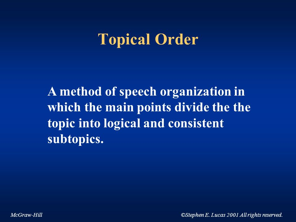 McGraw-Hill©Stephen E. Lucas 2001 All rights reserved. Topical Order A method of speech organization in which the main points divide the the topic int