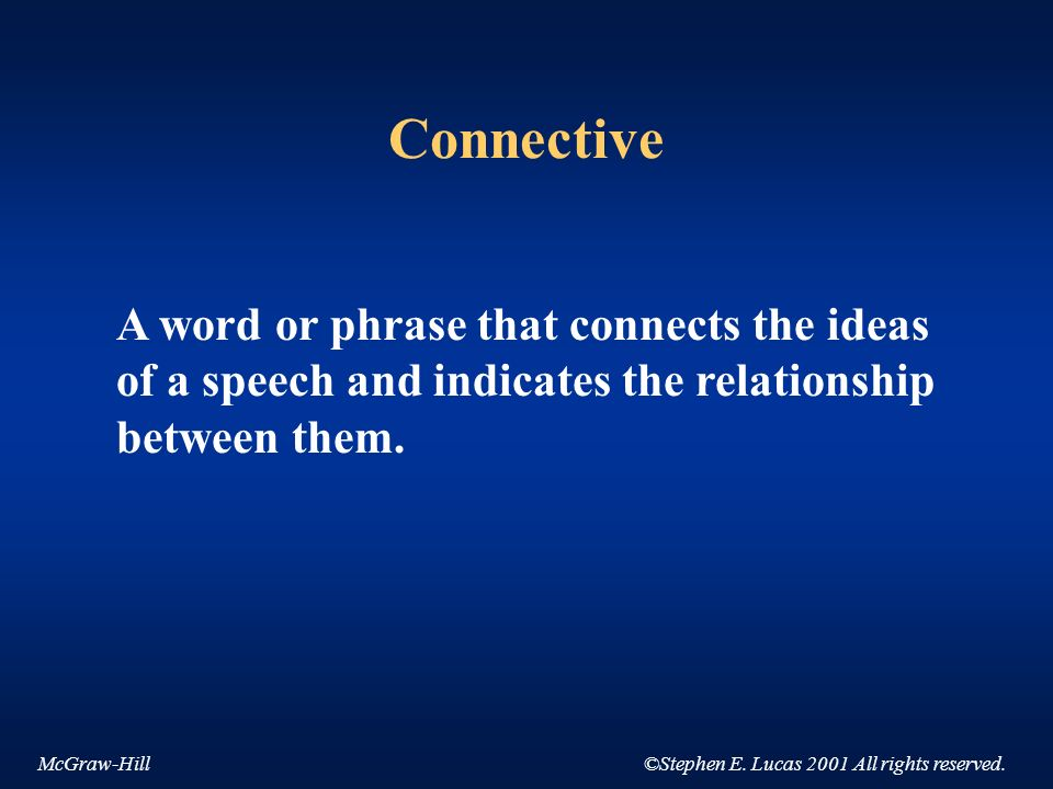 McGraw-Hill©Stephen E. Lucas 2001 All rights reserved. Connective A word or phrase that connects the ideas of a speech and indicates the relationship