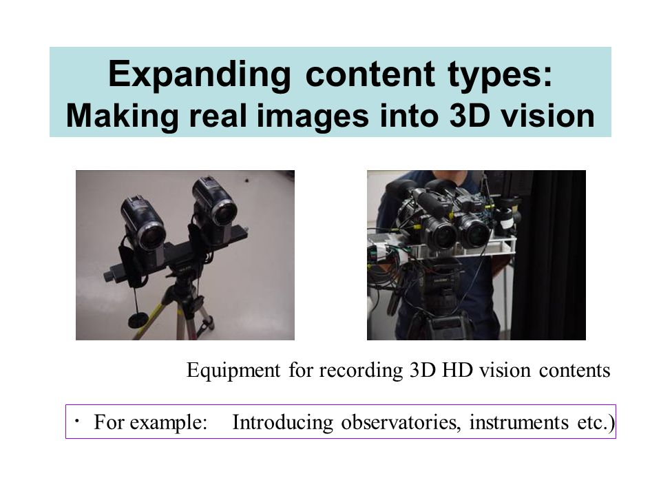 Expanding content types: Making real images into 3D vision Equipment for recording 3D HD vision contents For example: Introducing observatories, instr