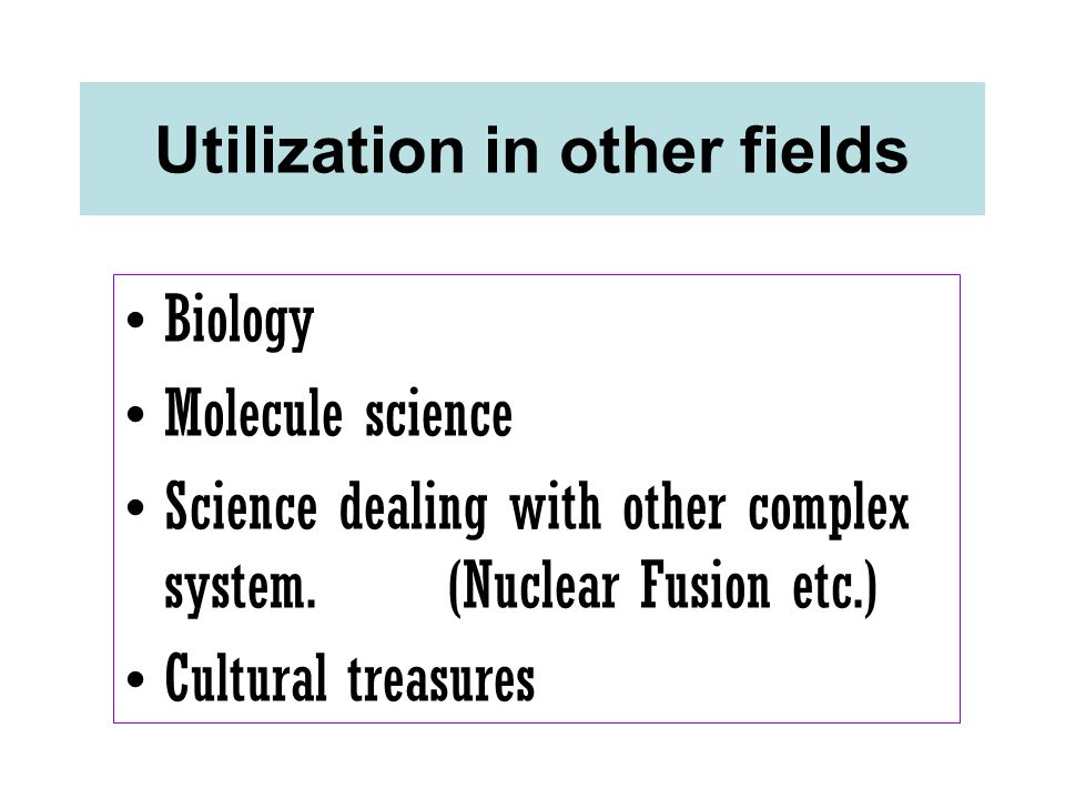 Utilization in other fields Biology Molecule science Science dealing with other complex system. (Nuclear Fusion etc.) Cultural treasures