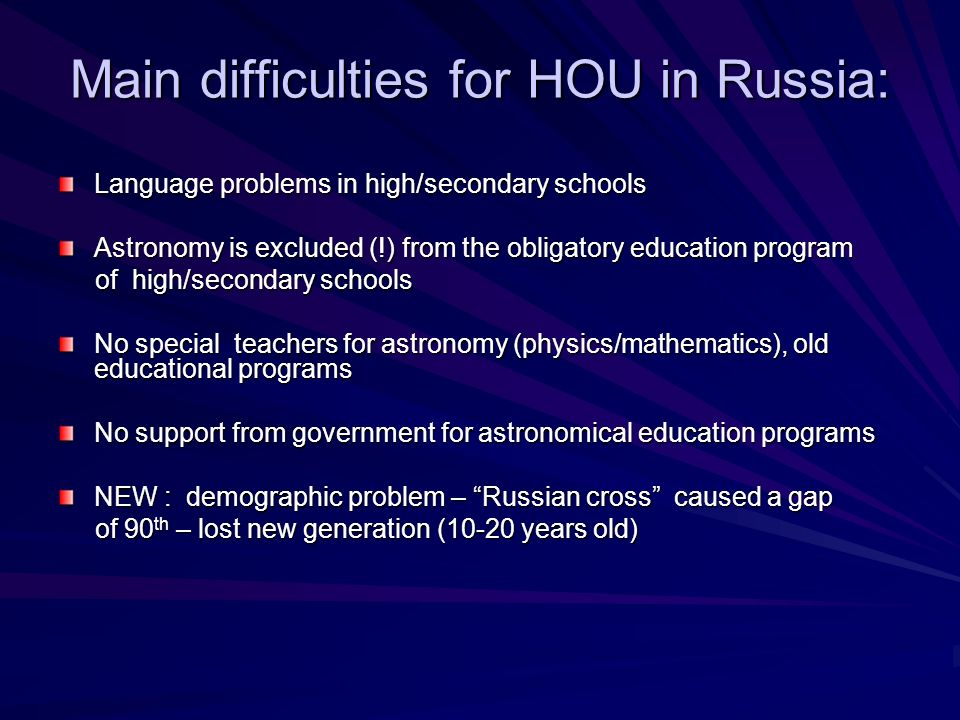 Main difficulties for HOU in Russia: Language problems in high/secondary schools Astronomy is excluded (!) from the obligatory education program of hi