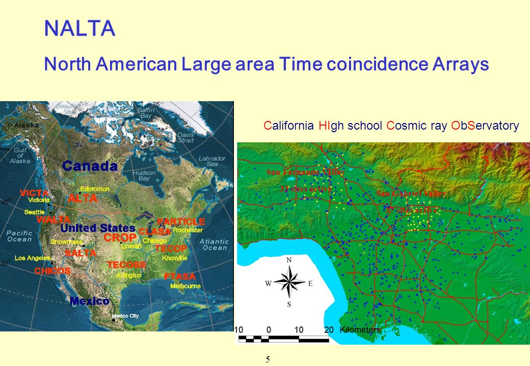 5 California HIgh school Cosmic ray ObServatory San Gabriel Valley 37 sites active San Fernando Valley 33 sites active NALTA North American Large area Time coincidence Arrays