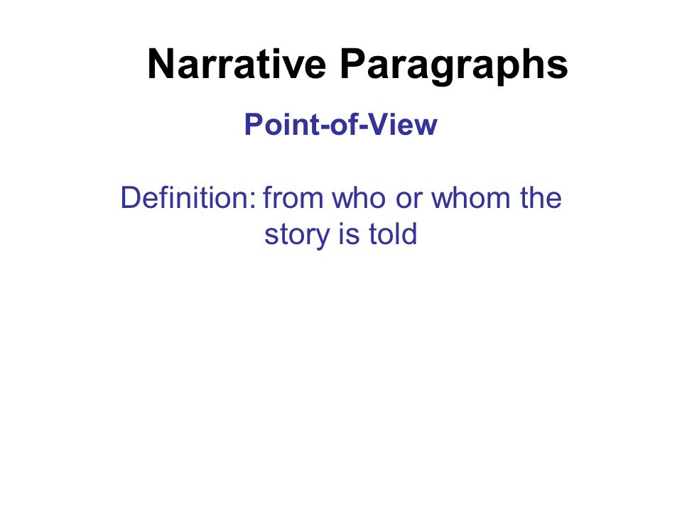 Narrative Paragraphs Point-of-View Definition: from who or whom the story is told
