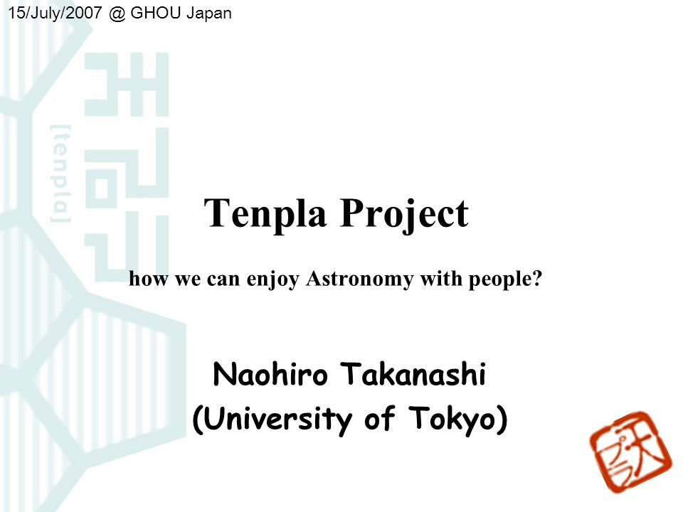 Tenpla Project how we can enjoy Astronomy with people? Naohiro Takanashi (University of Tokyo) 15/July/2007 GHOU Japan