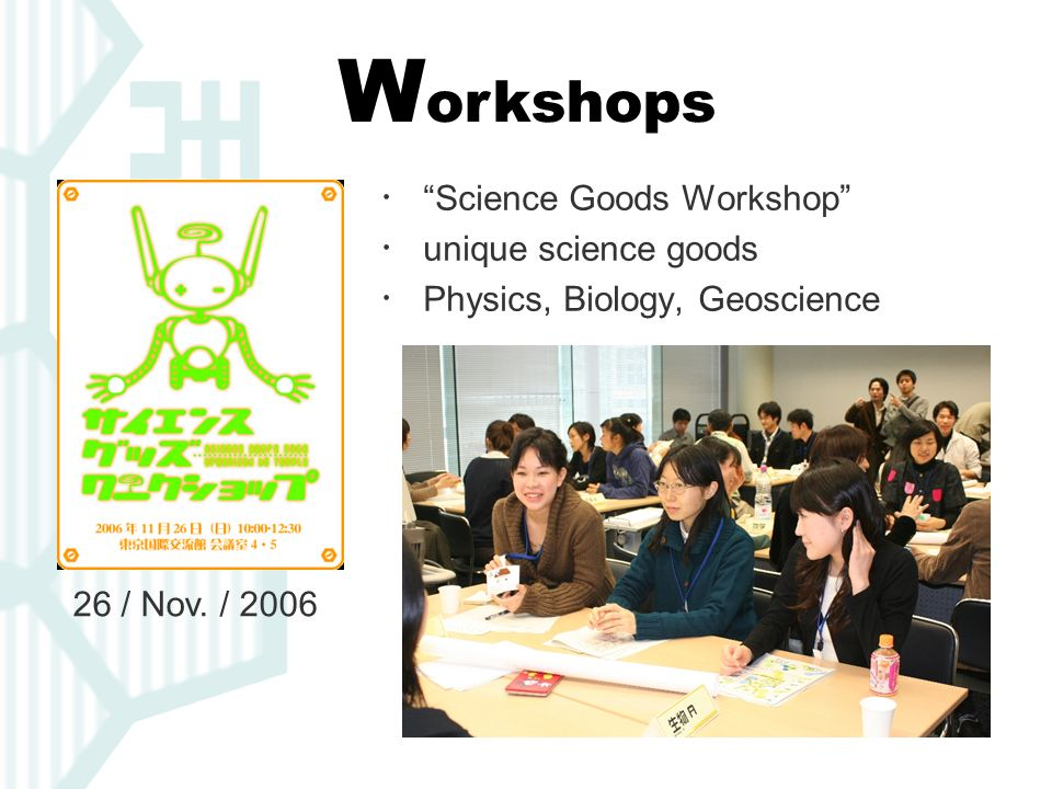 W orkshops Science Goods Workshop unique science goods Physics, Biology, Geoscience 26 / Nov. / 2006