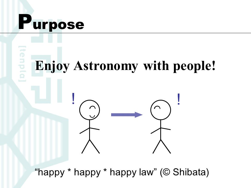 P urpose Enjoy Astronomy with people! happy * happy * happy law (© Shibata)