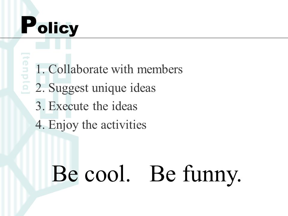 P olicy 1. Collaborate with members 2. Suggest unique ideas 3. Execute the ideas 4. Enjoy the activities Be cool. Be funny.