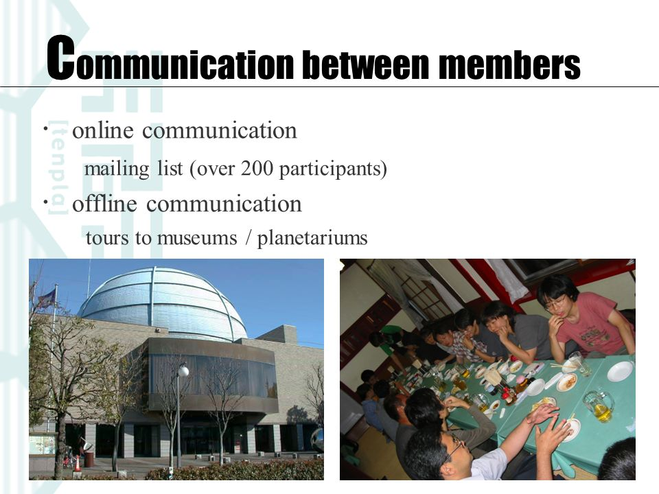 online communication mailing list (over 200 participants) offline communication tours to museums / planetariums C ommunication between members