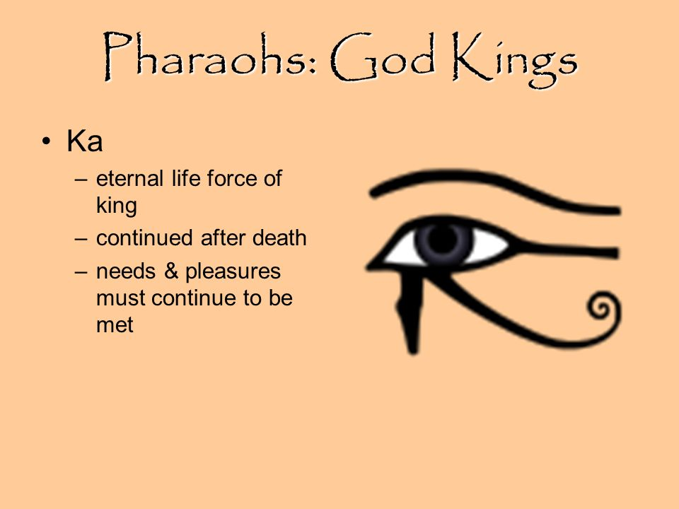 Pharaohs: God Kings Ka –eternal life force of king –continued after death –needs & pleasures must continue to be met
