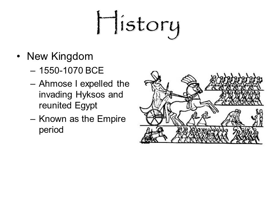 History New Kingdom –1550-1070 BCE –Ahmose I expelled the invading Hyksos and reunited Egypt –Known as the Empire period