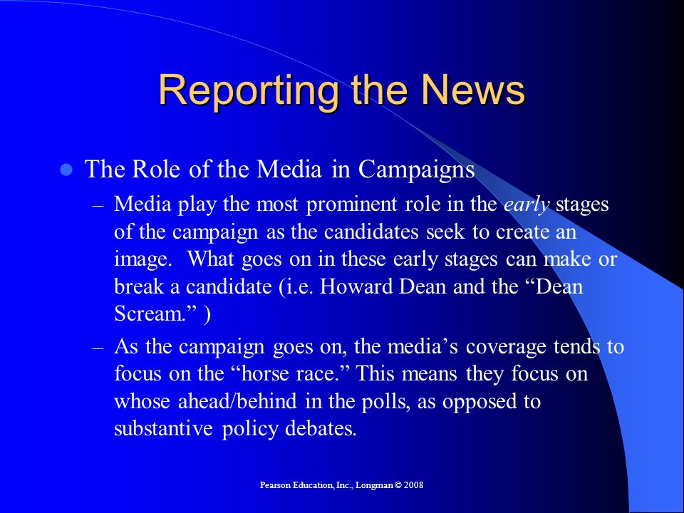 Pearson Education, Inc., Longman © 2008 Reporting the News The Role of the Media in Campaigns – Media play the most prominent role in the early stages of the campaign as the candidates seek to create an image.