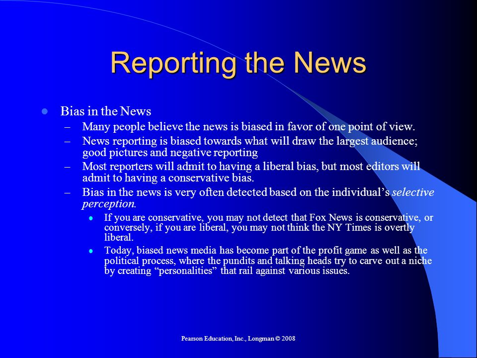Pearson Education, Inc., Longman © 2008 Reporting the News Bias in the News – Many people believe the news is biased in favor of one point of view.