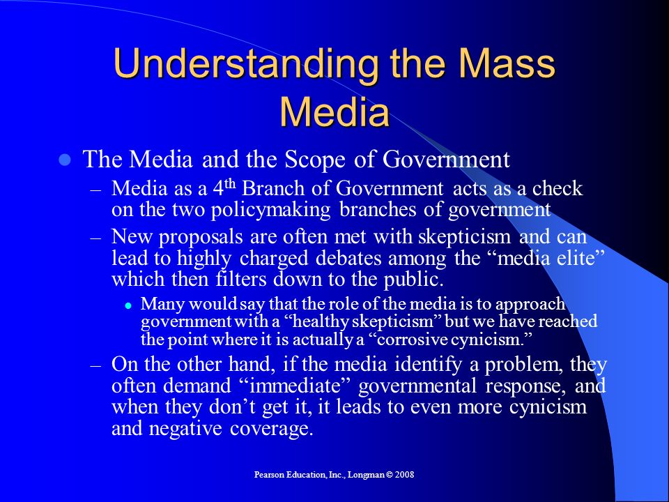 Pearson Education, Inc., Longman © 2008 Understanding the Mass Media The Media and the Scope of Government – Media as a 4 th Branch of Government acts as a check on the two policymaking branches of government – New proposals are often met with skepticism and can lead to highly charged debates among the media elite which then filters down to the public.