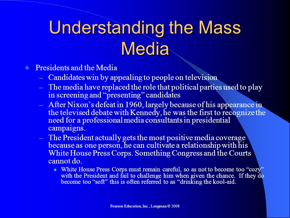 Pearson Education, Inc., Longman © 2008 Understanding the Mass Media Presidents and the Media – Candidates win by appealing to people on television – The media have replaced the role that political parties used to play in screening and presenting candidates – After Nixons defeat in 1960, largely because of his appearance in the televised debate with Kennedy, he was the first to recognize the need for a professional media consultants in presidential campaigns.