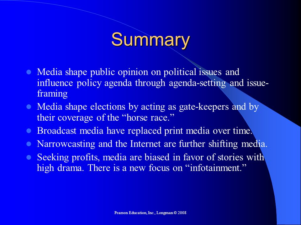 Pearson Education, Inc., Longman © 2008 Summary Media shape public opinion on political issues and influence policy agenda through agenda-setting and issue- framing Media shape elections by acting as gate-keepers and by their coverage of the horse race.