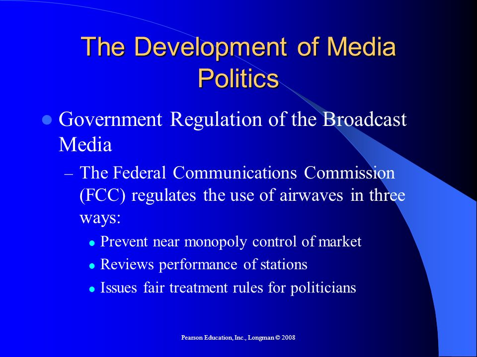 Pearson Education, Inc., Longman © 2008 The Development of Media Politics From Broadcasting to Narrowcasting: The Rise of Cable News Channels – Narrowcasting: media programming on cable TV or Internet that is focused on one topic and aimed at a particular audience, e.g., C-SPAN – Potential of cable and the internet to report on news as it happens plus the many choices they offer has created a competition among news sources for users.