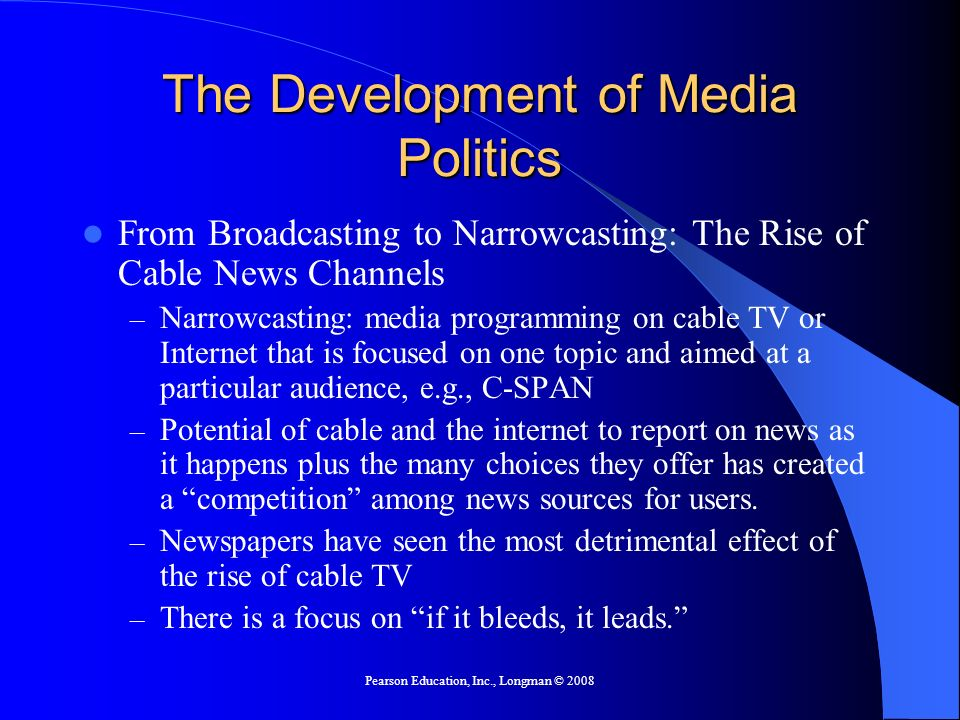 Pearson Education, Inc., Longman © 2008 The Development of Media Politics The Impact of the Internet – Potential to inform Americans about politics – Since Americans are generally disinterested in politics, they will not necessarily use the Internet for political information.