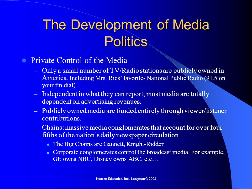 Pearson Education, Inc., Longman © 2008 The Development of Media Politics Private Control of the Media – Only a small number of TV/Radio stations are publicly owned in America.