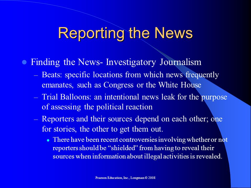 Pearson Education, Inc., Longman © 2008 Reporting the News Finding the News- Investigatory Journalism – Beats: specific locations from which news frequently emanates, such as Congress or the White House – Trial Balloons: an intentional news leak for the purpose of assessing the political reaction – Reporters and their sources depend on each other; one for stories, the other to get them out.