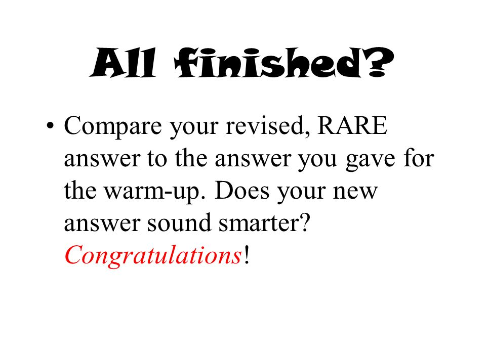 All finished? Compare your revised, RARE answer to the answer you gave for the warm-up. Does your new answer sound smarter? Congratulations!