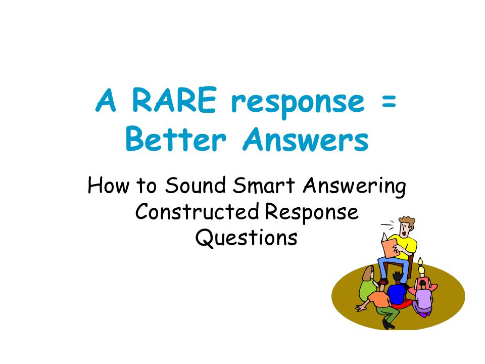 A RARE response = Better Answers How to Sound Smart Answering Constructed Response Questions