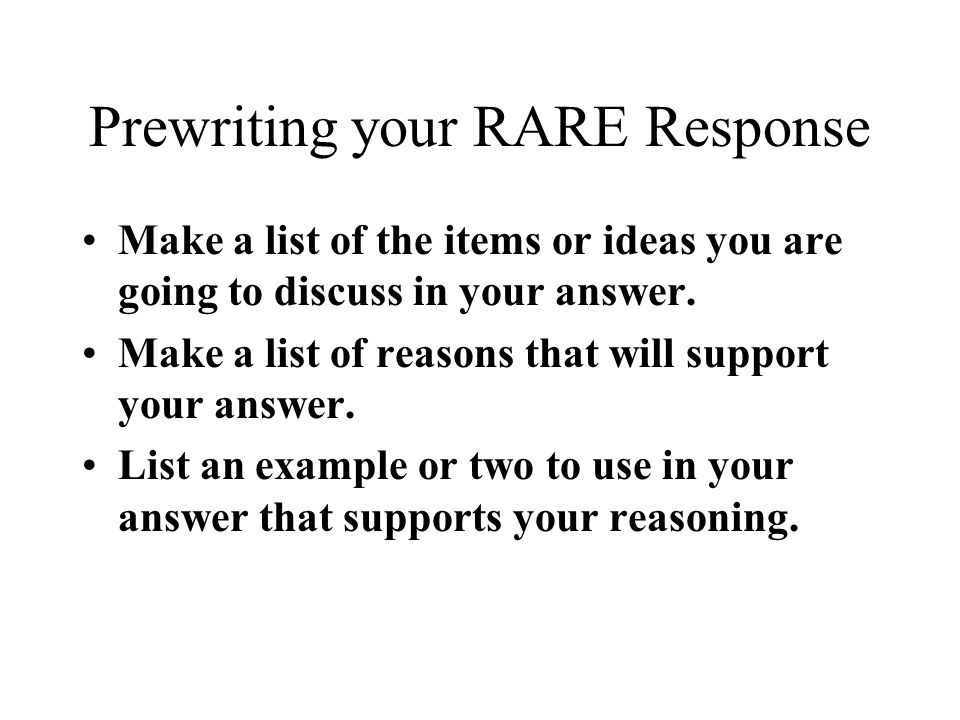 Prewriting your RARE Response Make a list of the items or ideas you are going to discuss in your answer. Make a list of reasons that will support your