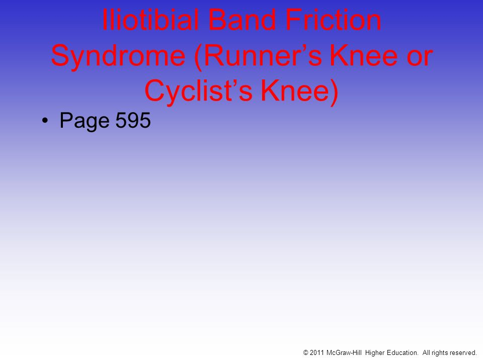Iliotibial Band Friction Syndrome (Runners Knee or Cyclists Knee) –Etiology General expression for repetitive/overuse conditions attributed to mal-alignment and structural asymmetries –Signs and Symptoms IT Band Friction Syndrome –Irritation at bands insertion - commonly seen in individual that have genu varum or pronated feet –Positive Obers test Pes Anserine Tendinitis or Bursitis –Result of excessive genu valgum and weak vastus medialis –Often occurs due to running w/ one leg higher than the other (running on a slope or crowned road) © 2011 McGraw-Hill Higher Education.