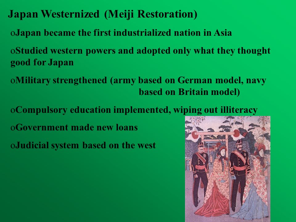 Japan Westernized (Meiji Restoration) oJapan became the first industrialized nation in Asia oStudied western powers and adopted only what they thought