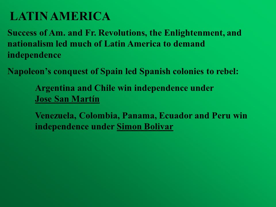 LATIN AMERICA Success of Am. and Fr. Revolutions, the Enlightenment, and nationalism led much of Latin America to demand independence Napoleons conque