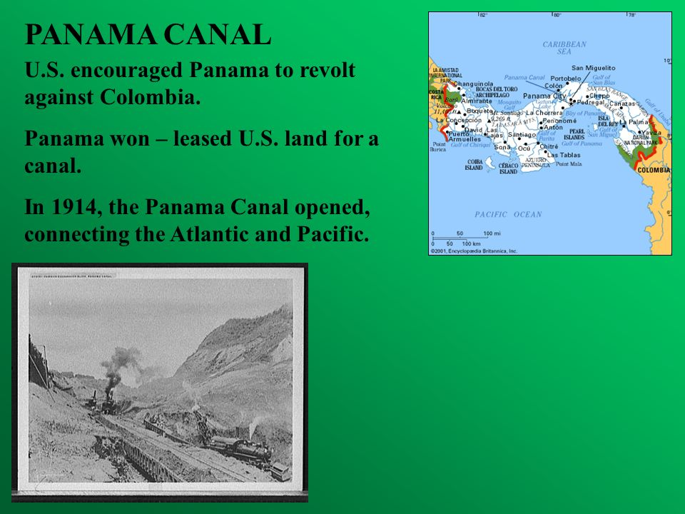 PANAMA CANAL U.S. encouraged Panama to revolt against Colombia. Panama won – leased U.S. land for a canal. In 1914, the Panama Canal opened, connectin
