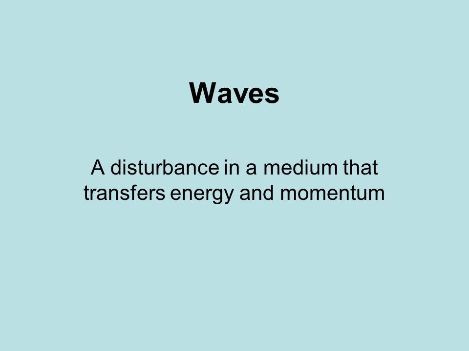 Waves A disturbance in a medium that transfers energy and momentum
