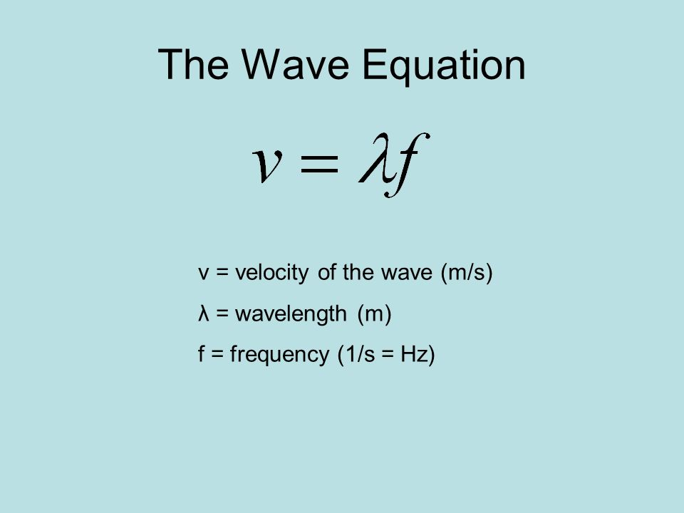 The Wave Equation v = velocity of the wave (m/s) λ = wavelength (m) f = frequency (1/s = Hz)