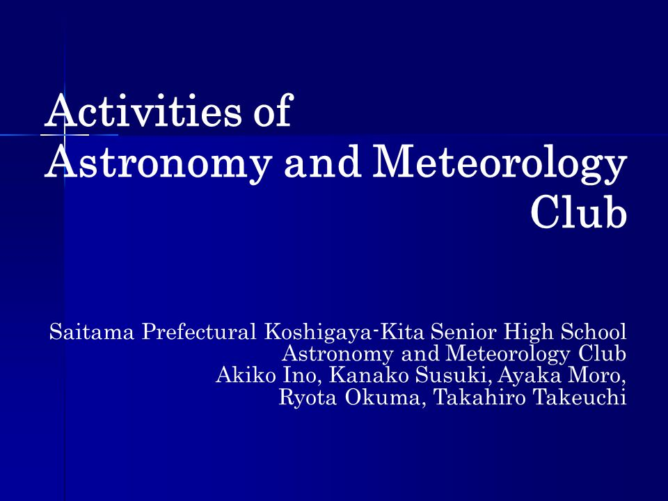 Activities of Astronomy and Meteorology Club Saitama Prefectural Koshigaya-Kita Senior High School Astronomy and Meteorology Club Akiko Ino, Kanako Su