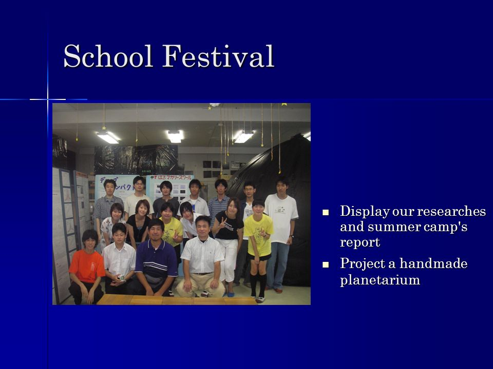School Festival Display our researches and summer camp s report Display our researches and summer camp s report Project a handmade planetarium Project a handmade planetarium