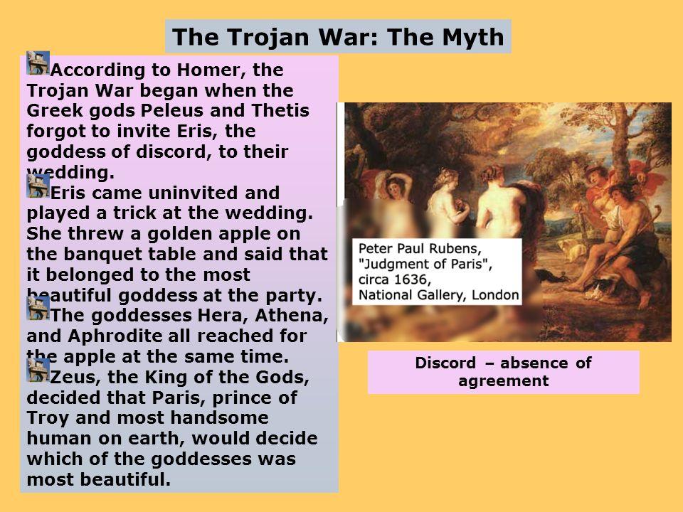 The Trojan War: The Myth According to Homer, the Trojan War began when the Greek gods Peleus and Thetis forgot to invite Eris, the goddess of discord,