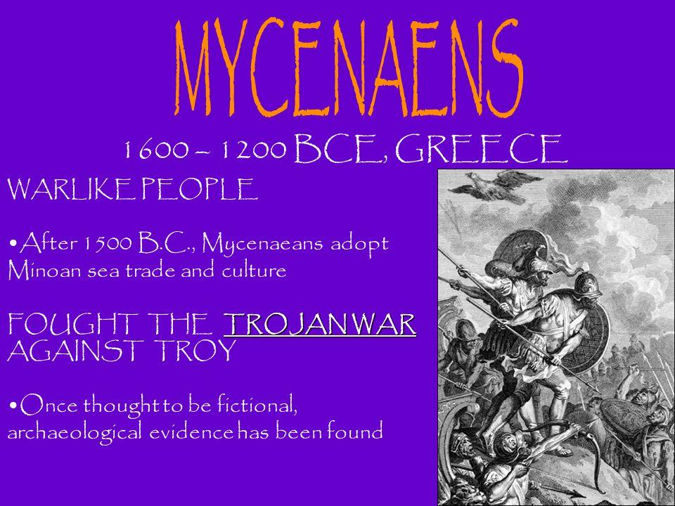 1600 – 1200 BCE, GREECE WARLIKE PEOPLE After 1500 B.C., Mycenaeans adopt Minoan sea trade and culture TROJAN WAR FOUGHT THE TROJAN WAR AGAINST TROY On