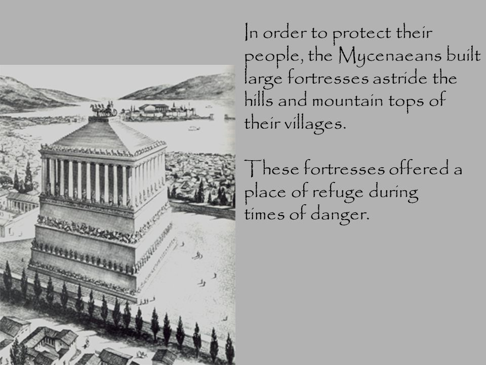 In order to protect their people, the Mycenaeans built large fortresses astride the hills and mountain tops of their villages. These fortresses offere