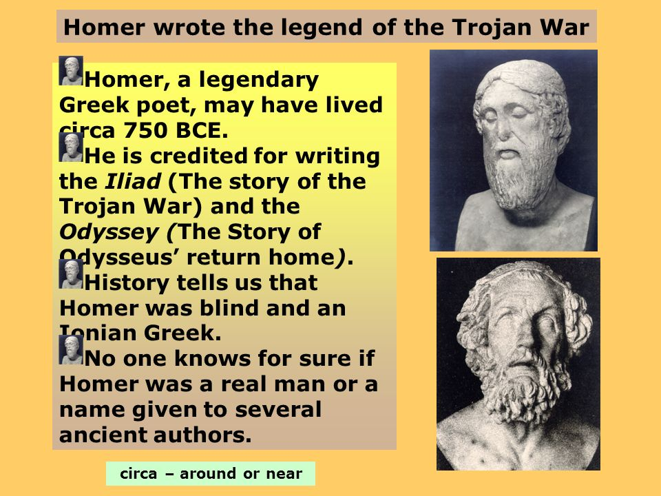 Homer wrote the legend of the Trojan War Homer, a legendary Greek poet, may have lived circa 750 BCE. He is credited for writing the Iliad (The story