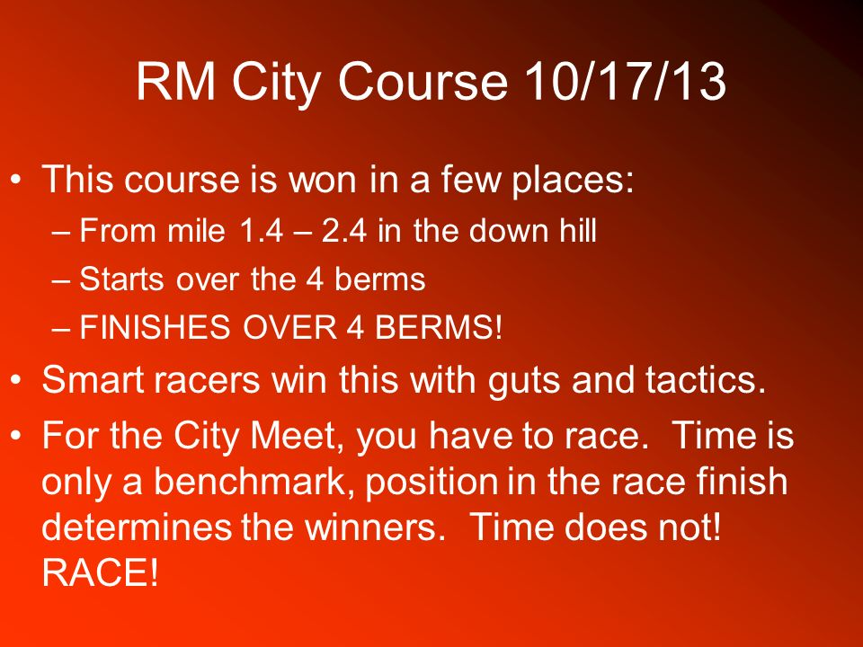 RM City Course 10/17/13 This course is won in a few places: –From mile 1.4 – 2.4 in the down hill –Starts over the 4 berms –FINISHES OVER 4 BERMS! Sma