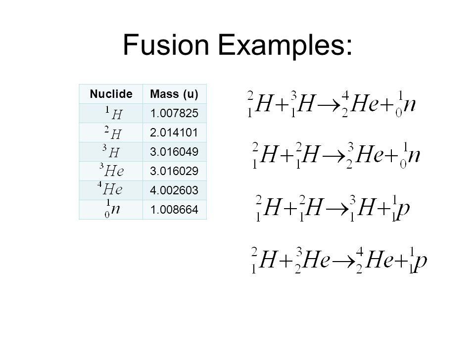Fusion Examples: NuclideMass (u) 1.007825 2.014101 3.016049 3.016029 4.002603 1.008664