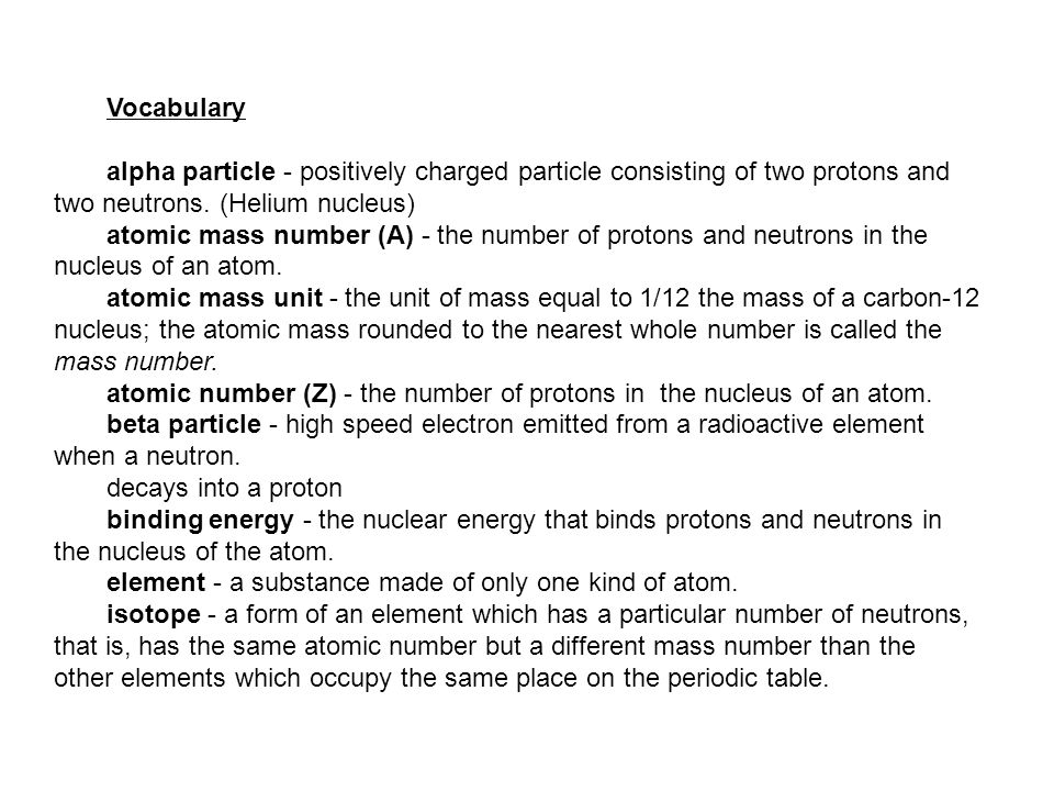 Vocabulary alpha particle - positively charged particle consisting of two protons and two neutrons.