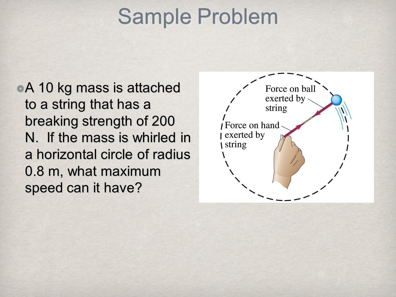 Sample Problem A 10 kg mass is attached to a string that has a breaking strength of 200 N. If the mass is whirled in a horizontal circle of radius 0.8