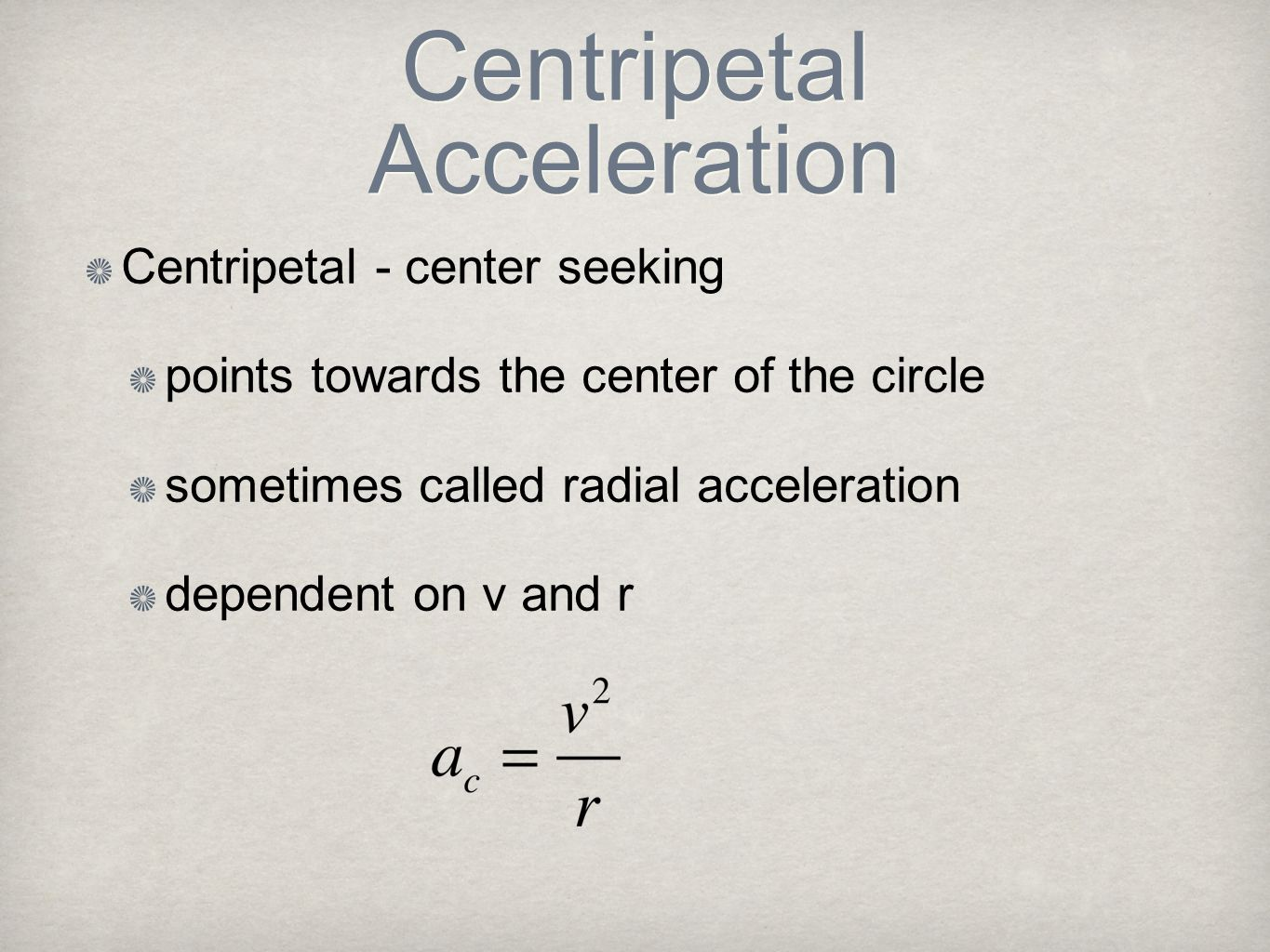 Centripetal Acceleration Centripetal - center seeking points towards the center of the circle sometimes called radial acceleration dependent on v and