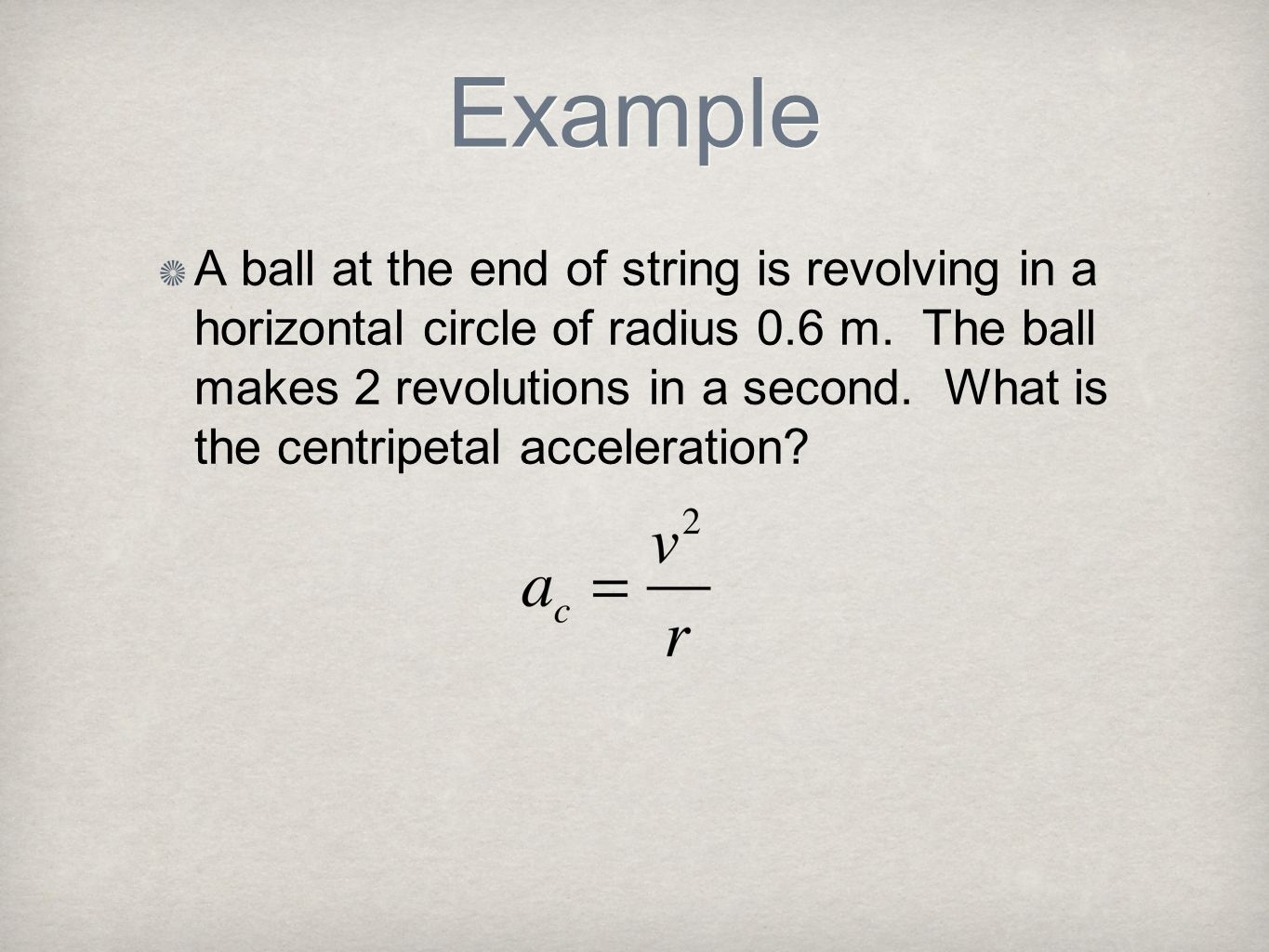 Example A ball at the end of string is revolving in a horizontal circle of radius 0.6 m. The ball makes 2 revolutions in a second. What is the centrip